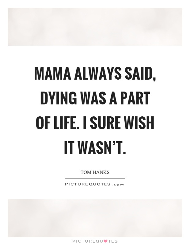 Mama always said, dying was a part of life. I sure wish it wasn't Picture Quote #1