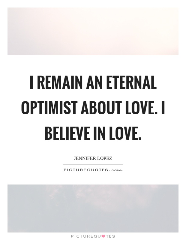 I remain an eternal optimist about love. I believe in love Picture Quote #1