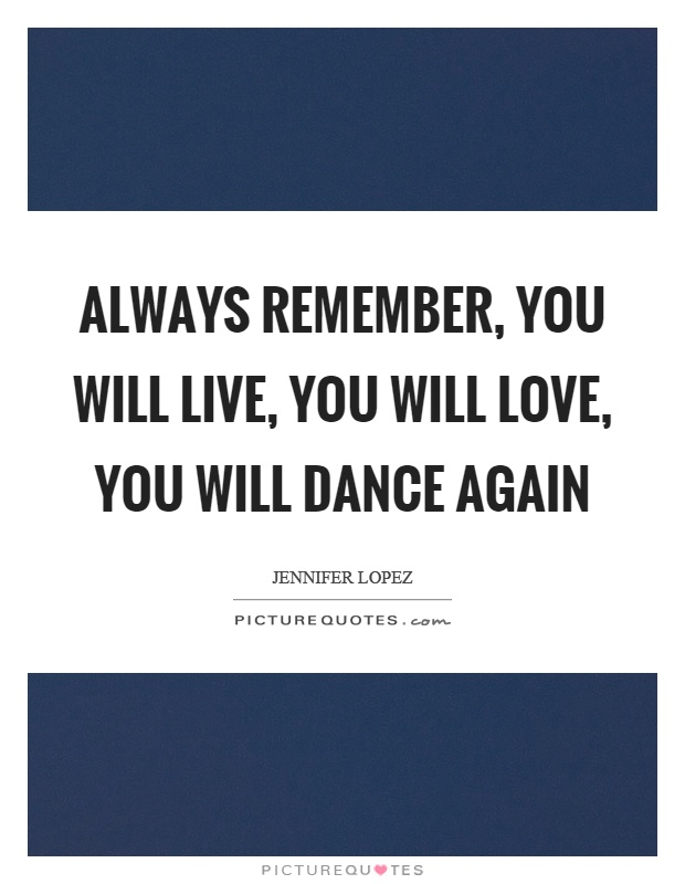 Always remember, you will live, you will love, you will dance again Picture Quote #1