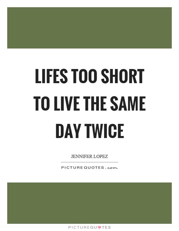 Lifes too short to live the same day twice Picture Quote #1