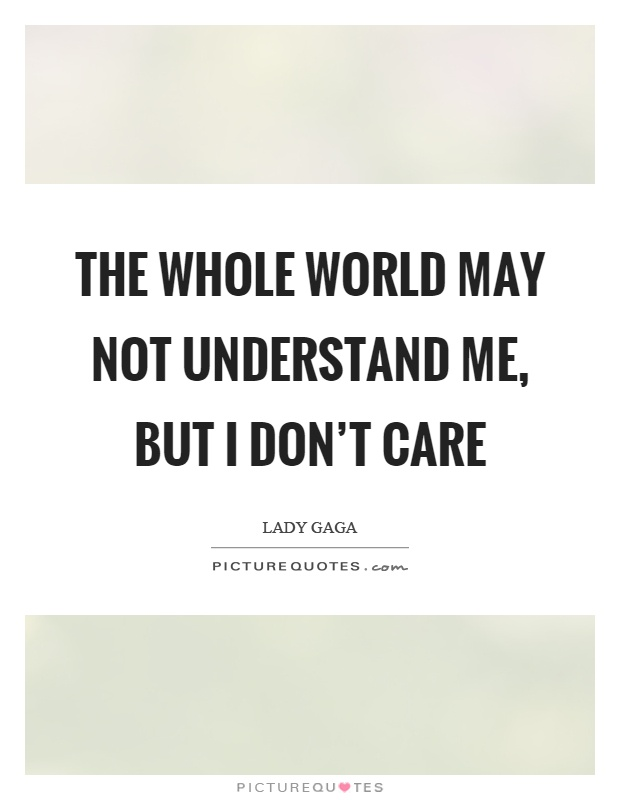 The whole world may not understand me, but I don't care Picture Quote #1