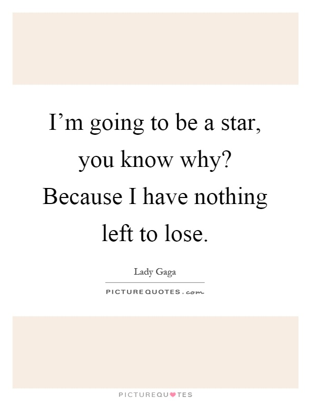 I'm going to be a star, you know why? Because I have nothing left to lose Picture Quote #1