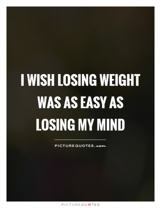 I wish losing weight was as easy as losing my mind Picture Quote #1