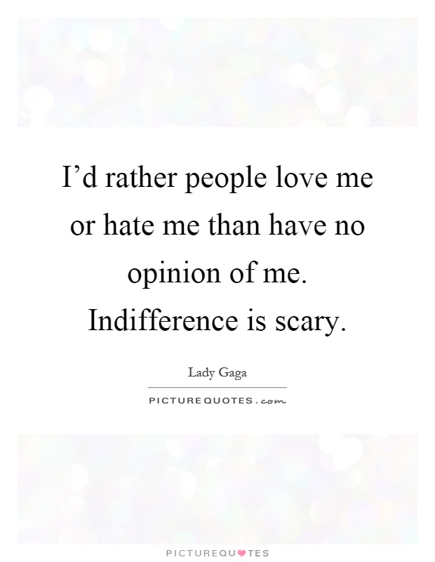 I'd rather people love me or hate me than have no opinion of me. Indifference is scary Picture Quote #1