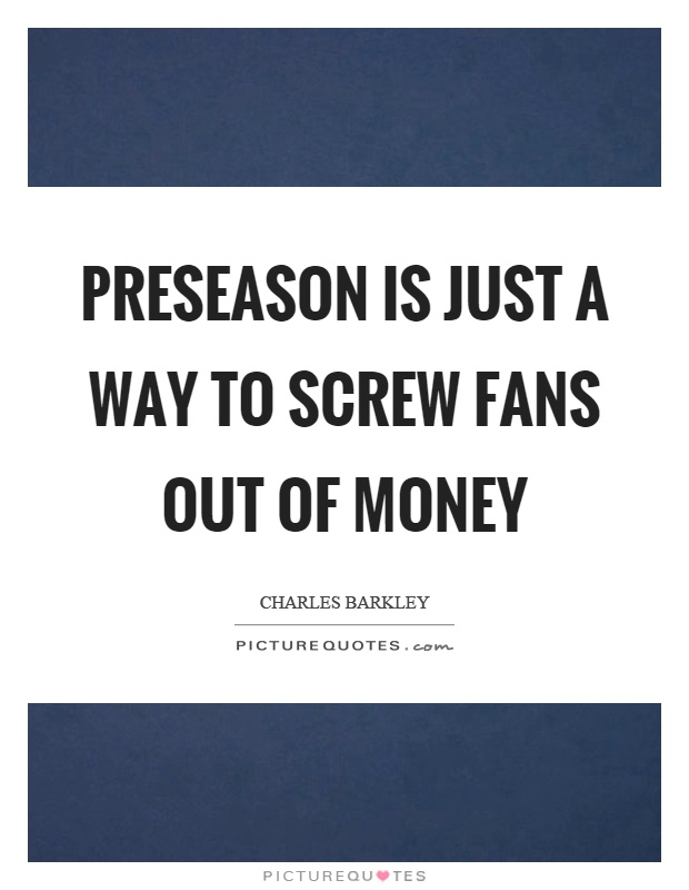 Preseason is just a way to screw fans out of money Picture Quote #1