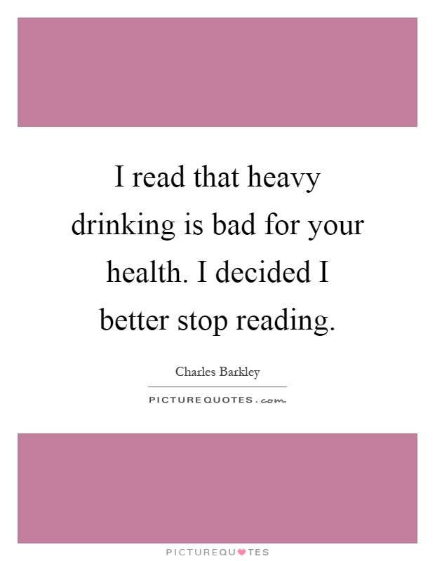 I read that heavy drinking is bad for your health. I decided I better stop reading Picture Quote #1