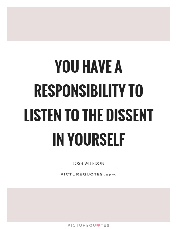 You have a responsibility to listen to the dissent in yourself Picture Quote #1