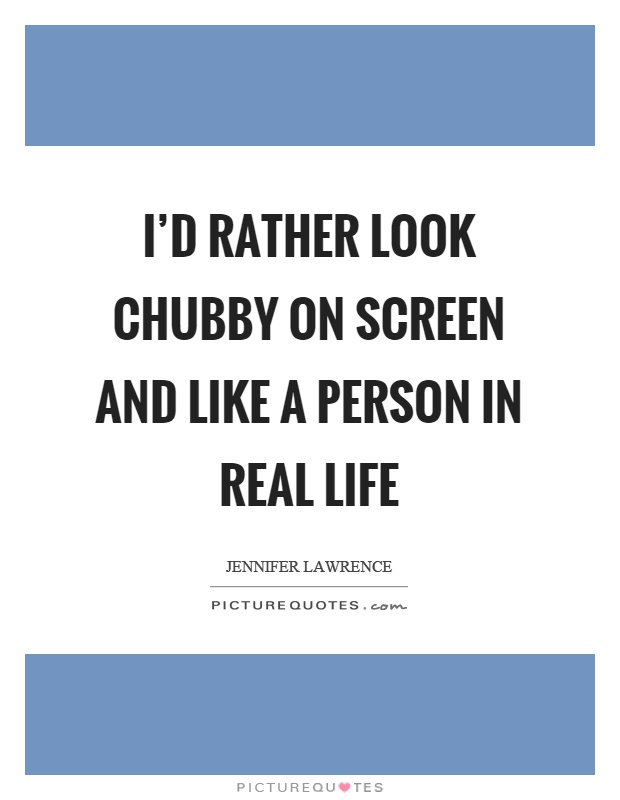 I'd rather look chubby on screen and like a person in real life Picture Quote #1
