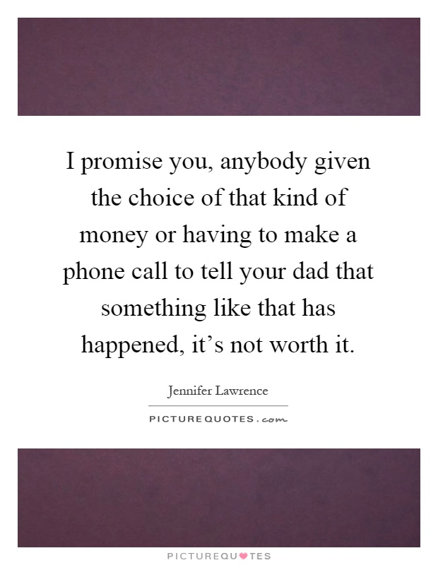 I promise you, anybody given the choice of that kind of money or having to make a phone call to tell your dad that something like that has happened, it's not worth it Picture Quote #1