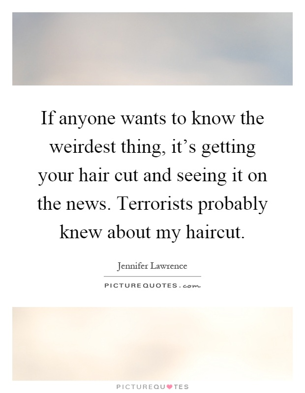 If anyone wants to know the weirdest thing, it's getting your hair cut and seeing it on the news. Terrorists probably knew about my haircut Picture Quote #1