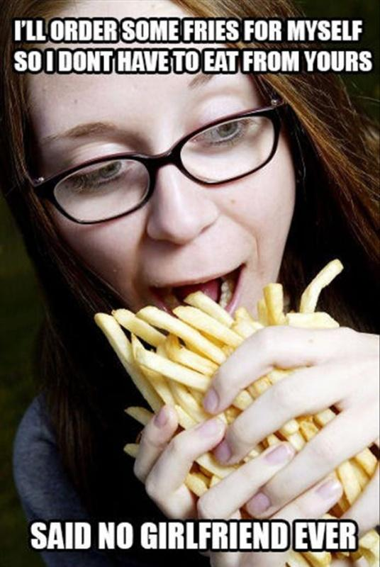 I'll order some fries for myself so I don't have to eat from yours. Said no girlfriend ever Picture Quote #1