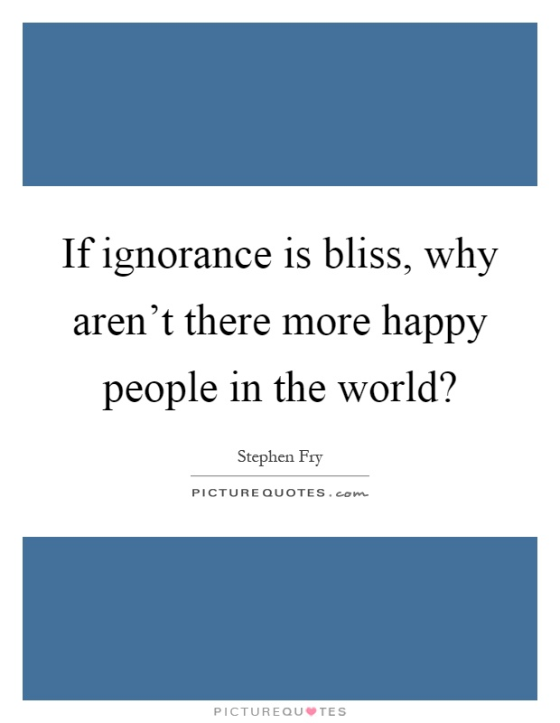 If ignorance is bliss, why aren't there more happy people in the world? Picture Quote #1