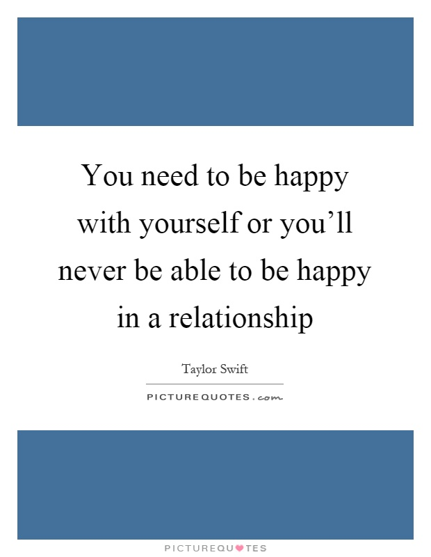 You need to be happy with yourself or you'll never be able to be happy in a relationship Picture Quote #1