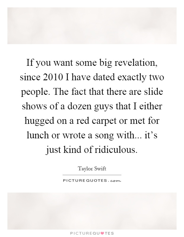 If you want some big revelation, since 2010 I have dated exactly two people. The fact that there are slide shows of a dozen guys that I either hugged on a red carpet or met for lunch or wrote a song with... it's just kind of ridiculous Picture Quote #1