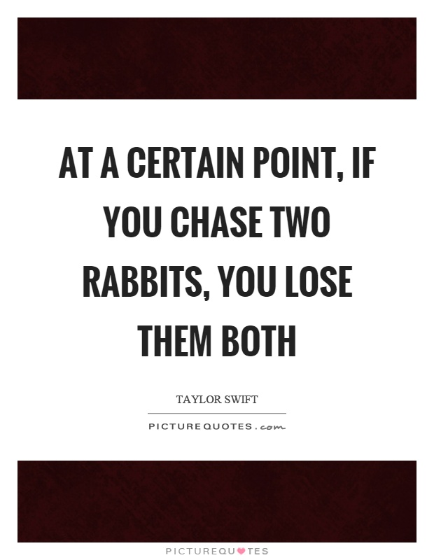 At a certain point, if you chase two rabbits, you lose them both Picture Quote #1