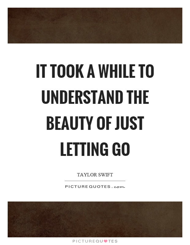 It took a while to understand the beauty of just letting go Picture Quote #1