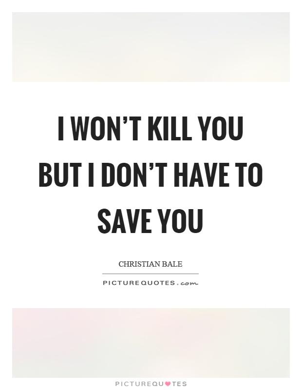 I won't kill you but I don't have to save you Picture Quote #1