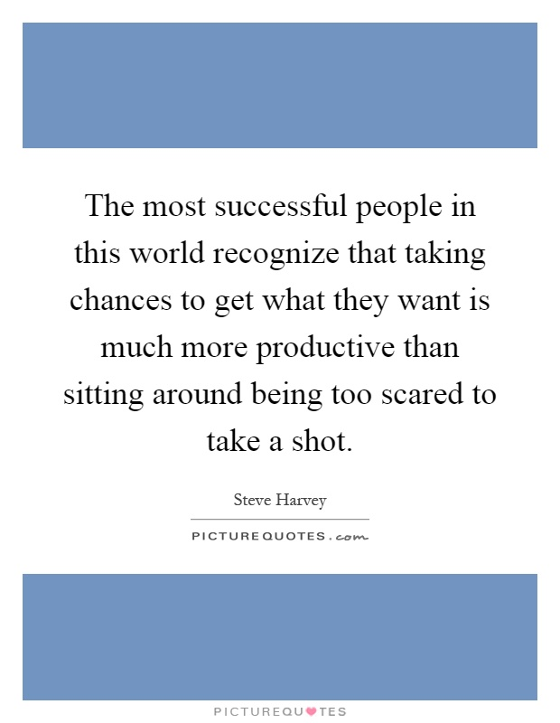 The most successful people in this world recognize that taking chances to get what they want is much more productive than sitting around being too scared to take a shot Picture Quote #1