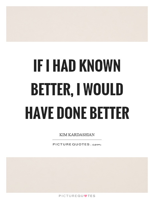 If I had known better, I would have done better Picture Quote #1