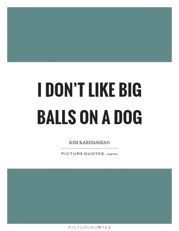 I don't like big balls on a dog Picture Quote #1