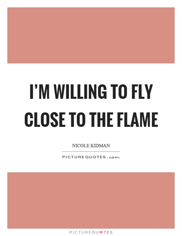 I'm willing to fly close to the flame Picture Quote #1