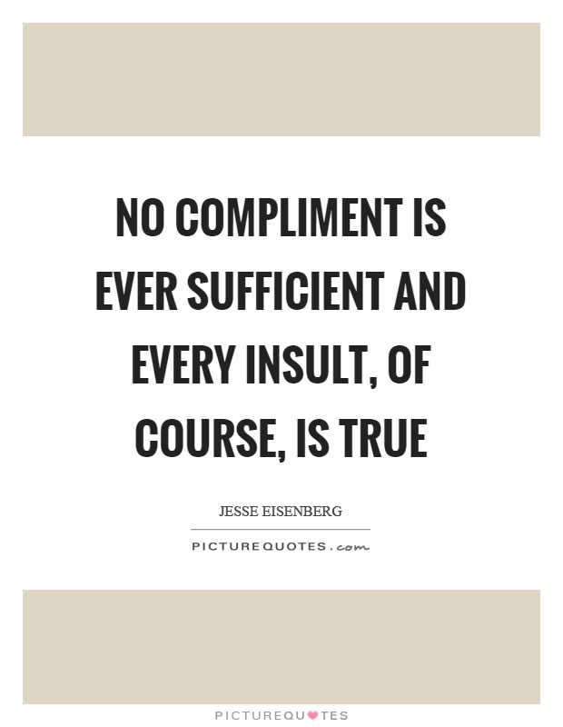 No compliment is ever sufficient and every insult, of course, is true Picture Quote #1