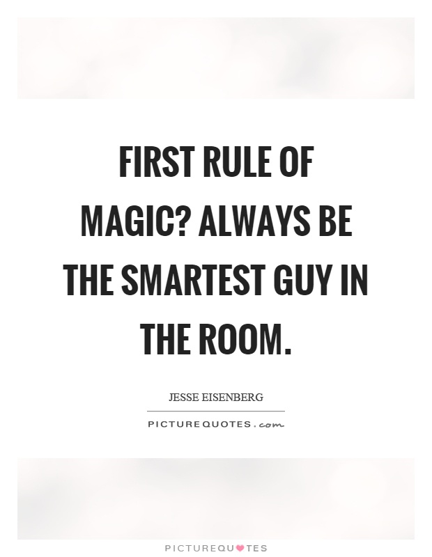 First rule of magic? Always be the smartest guy in the room Picture Quote #1