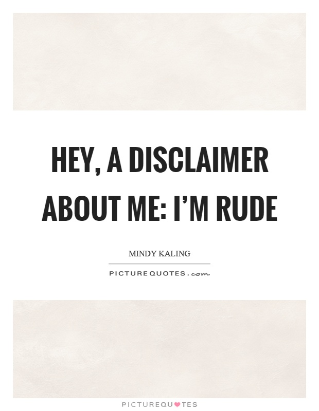 Hey, a disclaimer about me: I'm rude Picture Quote #1
