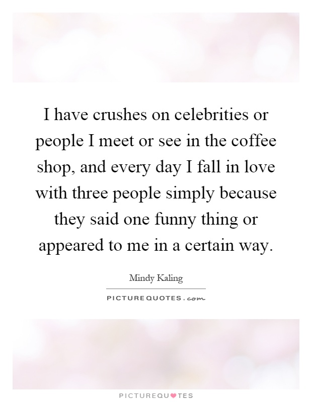 I have crushes on celebrities or people I meet or see in the coffee shop, and every day I fall in love with three people simply because they said one funny thing or appeared to me in a certain way Picture Quote #1
