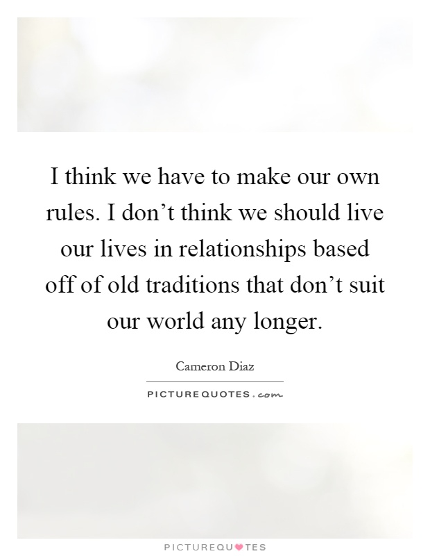 I think we have to make our own rules. I don't think we should live our lives in relationships based off of old traditions that don't suit our world any longer Picture Quote #1