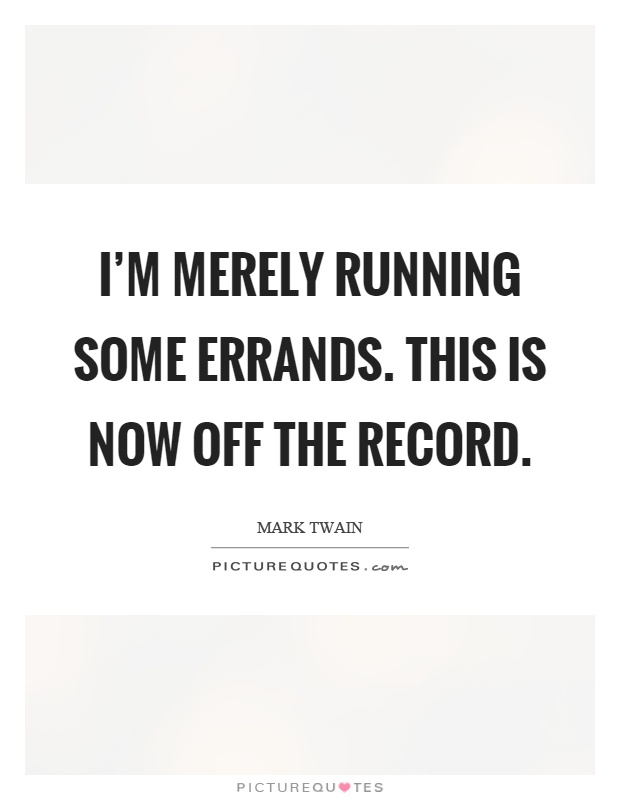 I'm merely running some errands. This is now off the record Picture Quote #1