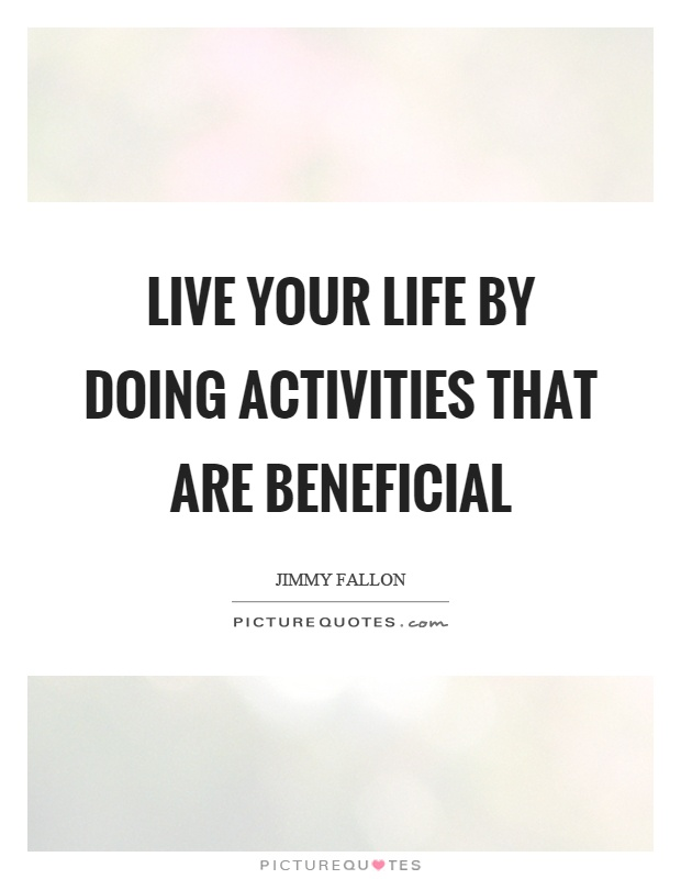 Live Your Life By Doing Activities That Are Beneficial Picture Quote #1