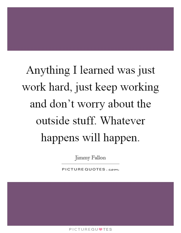 Anything I learned was just work hard, just keep working and don't worry about the outside stuff. Whatever happens will happen Picture Quote #1