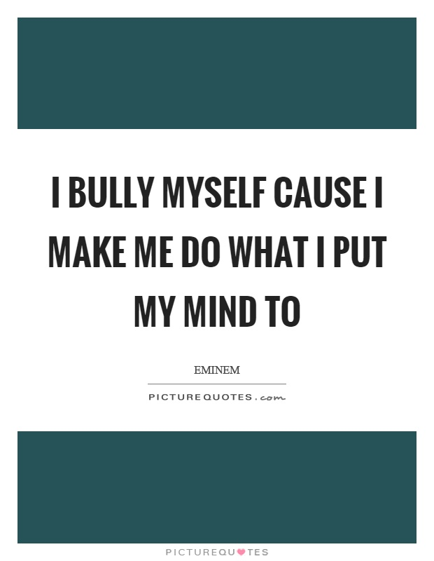 I bully myself cause I make me do what I put my mind to Picture Quote #1