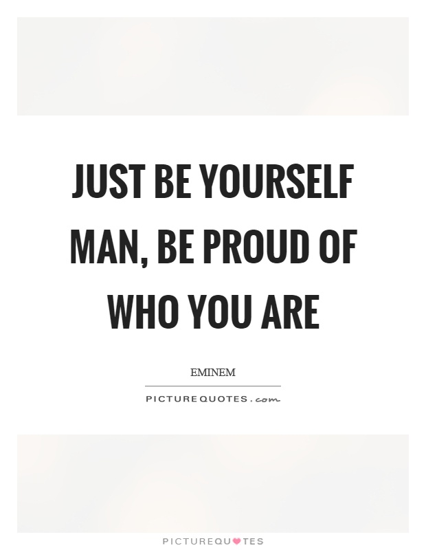 Just be yourself man, be proud of who you are Picture Quote #1