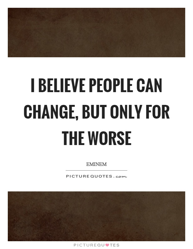 I believe people can change, but only for the worse Picture Quote #1