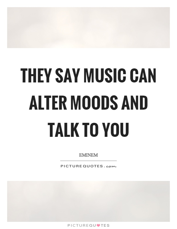 They say music can alter moods and talk to you Picture Quote #1