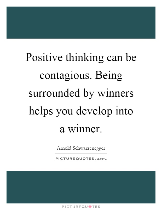 Positive thinking can be contagious. Being surrounded by winners helps you develop into a winner Picture Quote #1