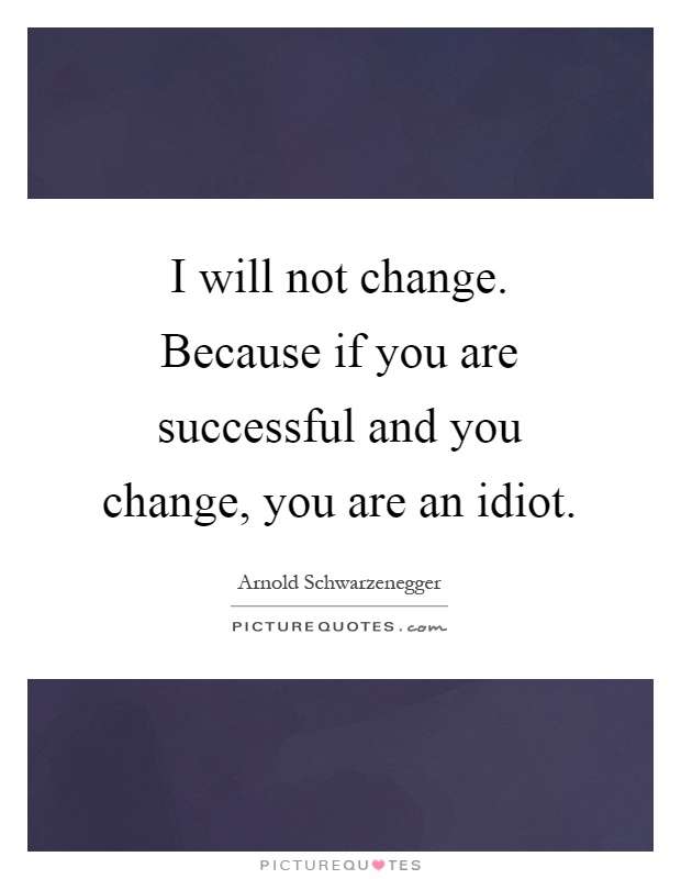 I will not change. Because if you are successful and you change, you are an idiot Picture Quote #1