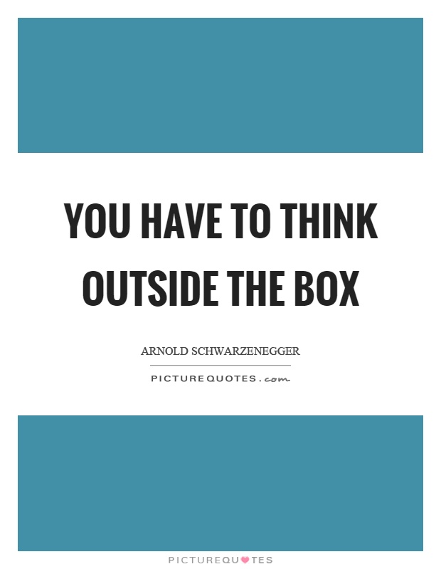 You have to think outside the box Picture Quote #1