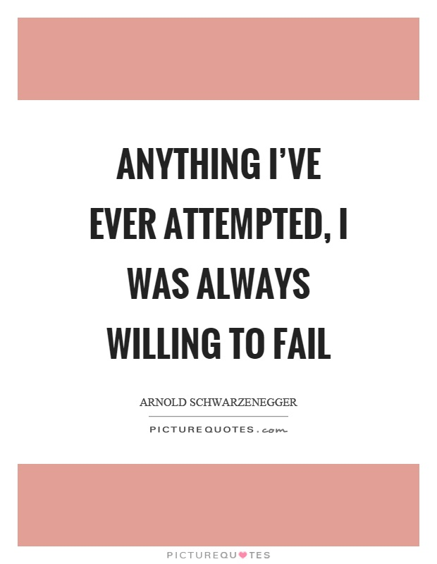 Anything I've ever attempted, I was always willing to fail Picture Quote #1