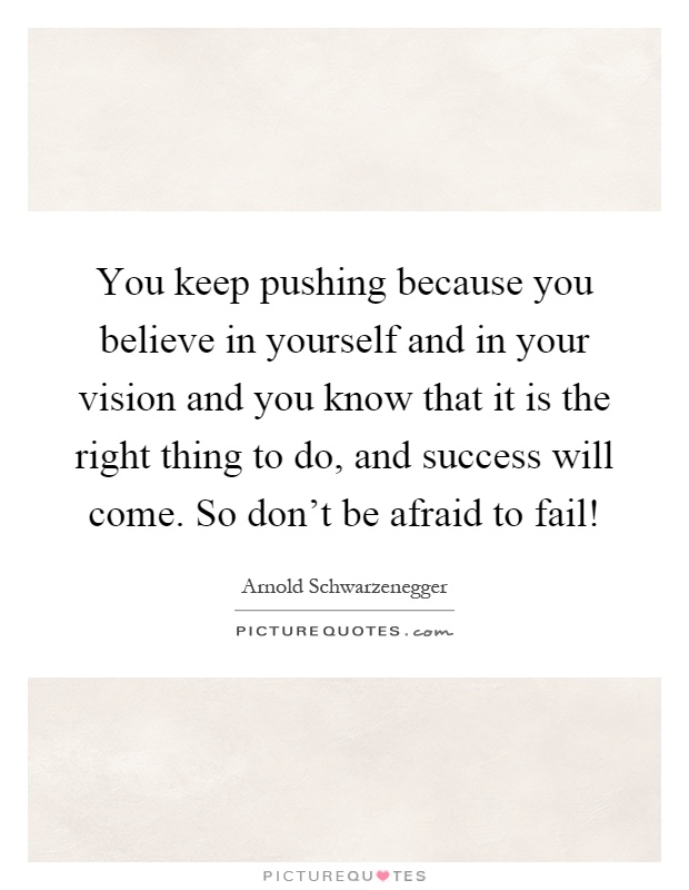 You keep pushing because you believe in yourself and in your ...