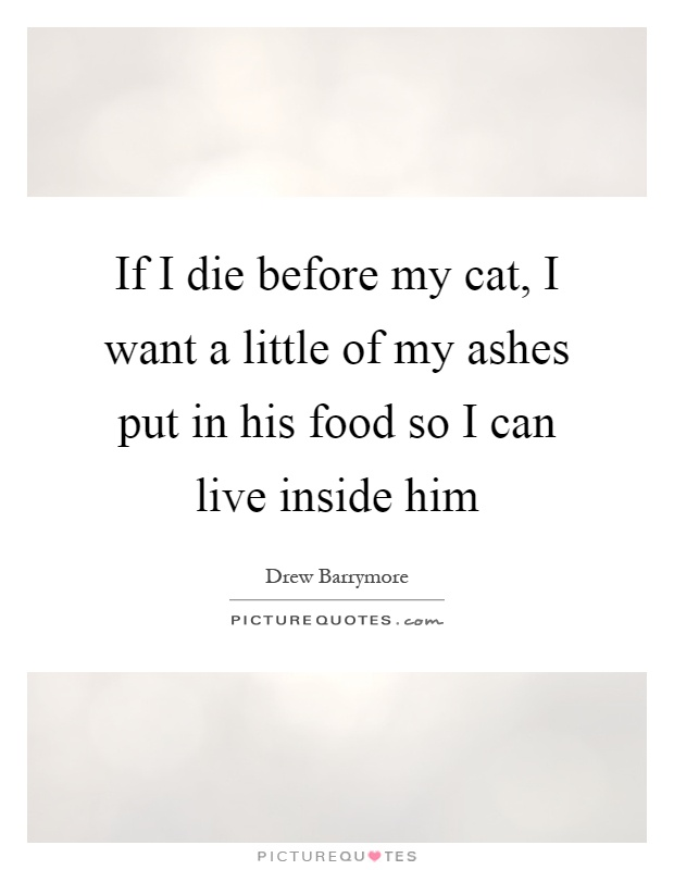 If I die before my cat, I want a little of my ashes put in his food so I can live inside him Picture Quote #1