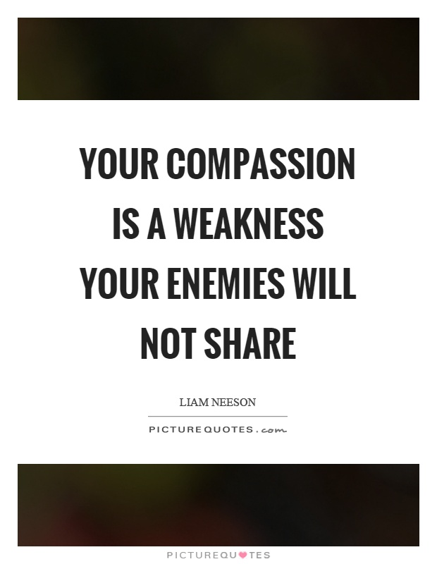 Your compassion is a weakness your enemies will not share Picture Quote #1