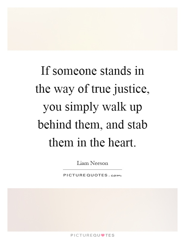 If someone stands in the way of true justice, you simply walk up behind them, and stab them in the heart Picture Quote #1