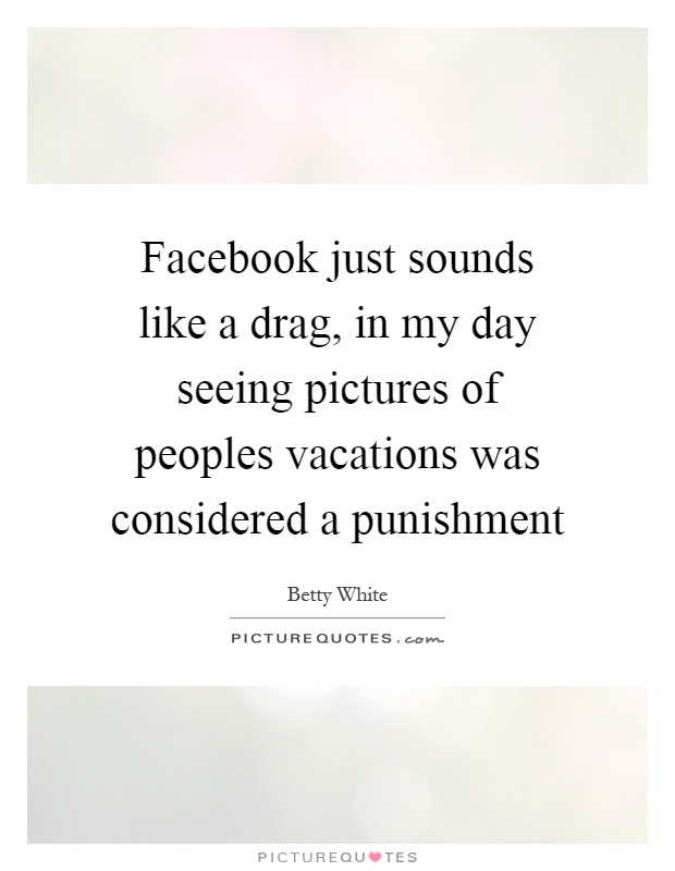 Facebook just sounds like a drag, in my day seeing pictures of peoples vacations was considered a punishment Picture Quote #1