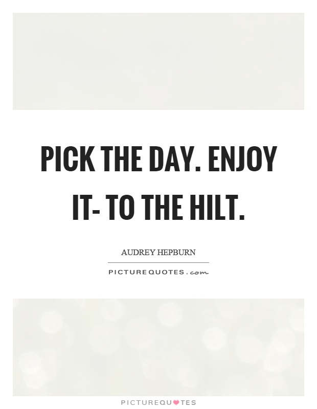 Pick the day. Enjoy it– to the hilt Picture Quote #1