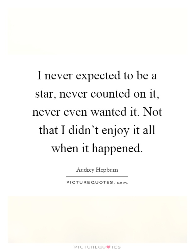 I never expected to be a star, never counted on it, never even wanted it. Not that I didn't enjoy it all when it happened Picture Quote #1