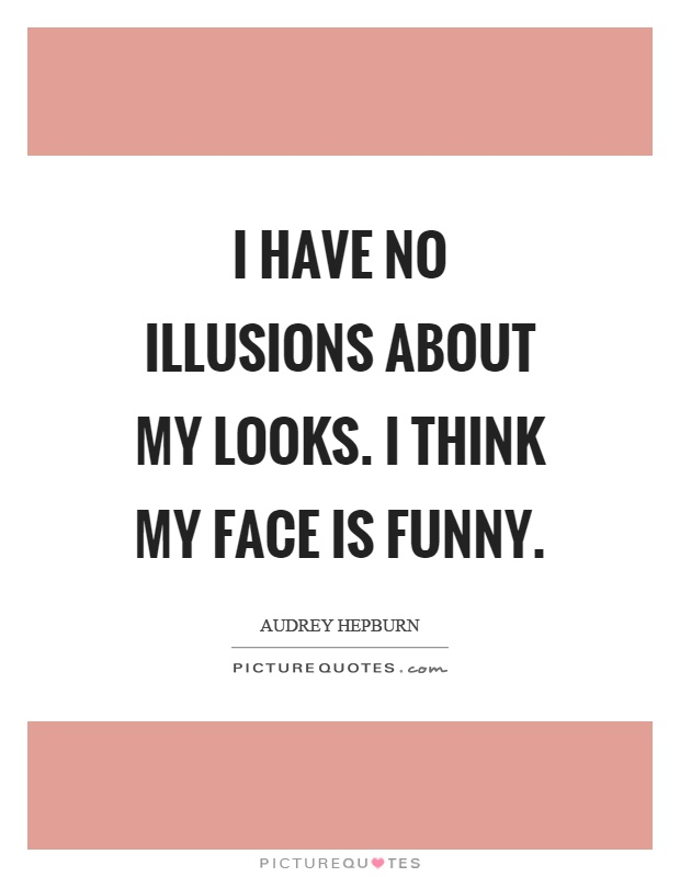 I have no illusions about my looks. I think my face is funny Picture Quote #1