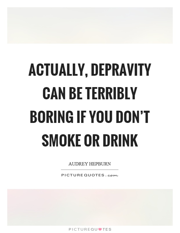 Actually, depravity can be terribly boring if you don't smoke or drink Picture Quote #1